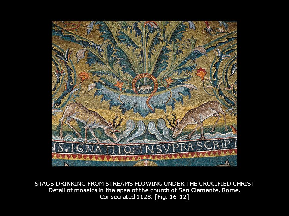 STAGS DRINKING FROM STREAMS FLOWING UNDER THE CRUCIFIED CHRIST Detail of mosaics in the apse of the church of San Clemente, Rome. Consecrated 1128. [Fig. 16-12]